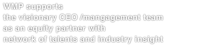 WMP supports the visionary CEO/management team mainly with equity investment, network of talents, and expertise.